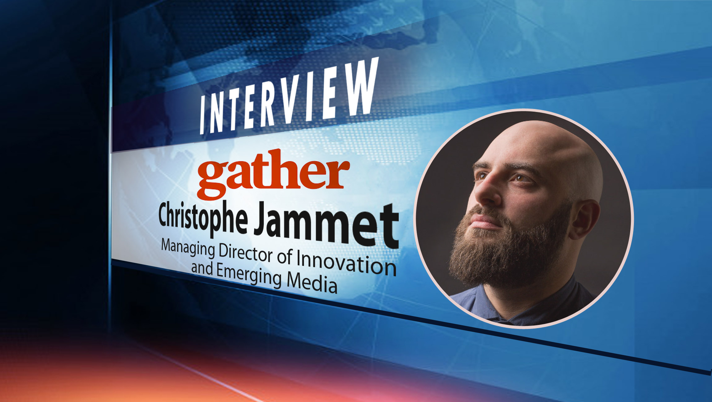 SalesTechStar Interview with Christophe Jammet, Managing Director of Innovation and Emerging Media at Gather