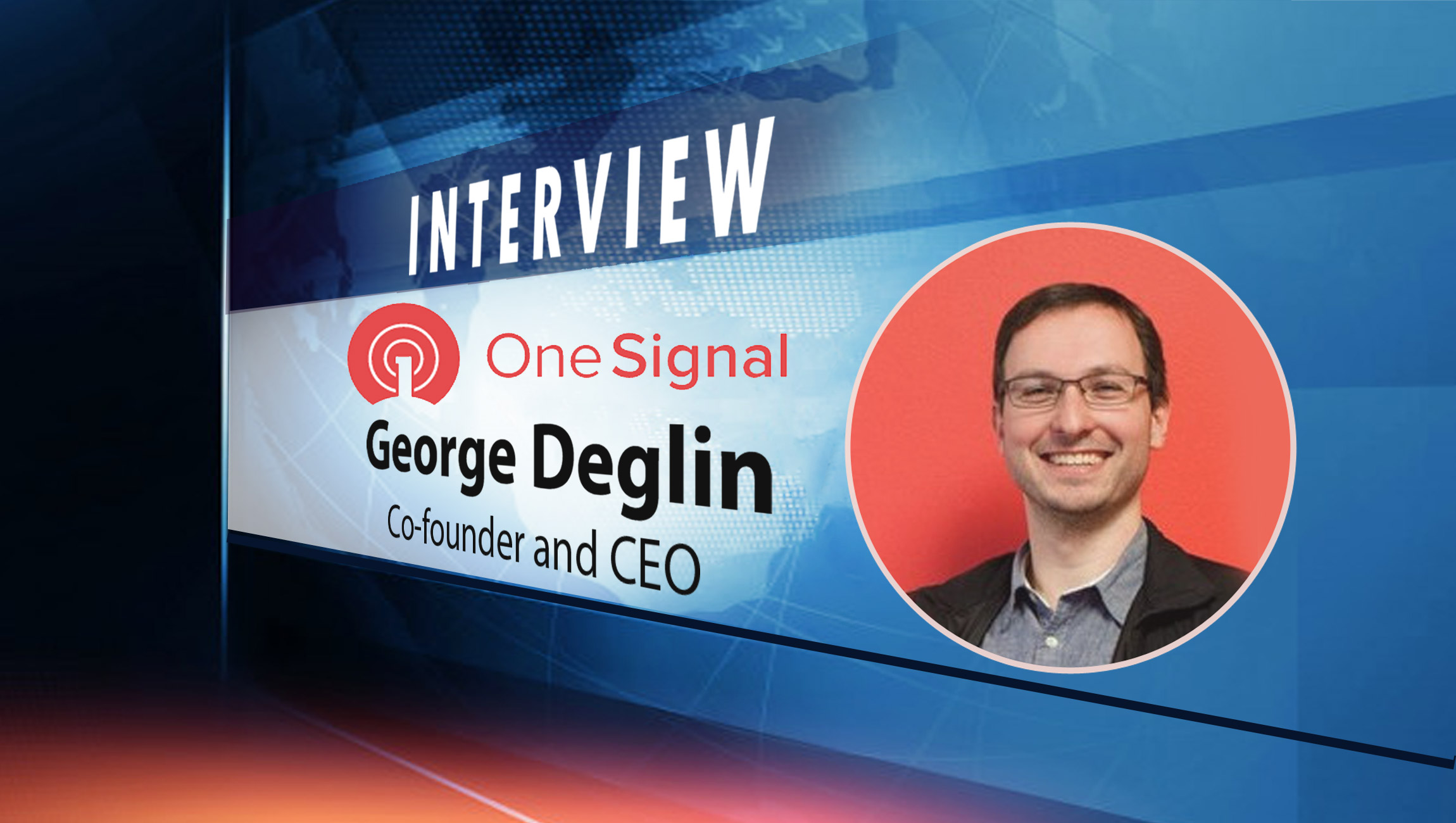 Martech Interview with George Deglin, Co-founder and CEO at OneSignal